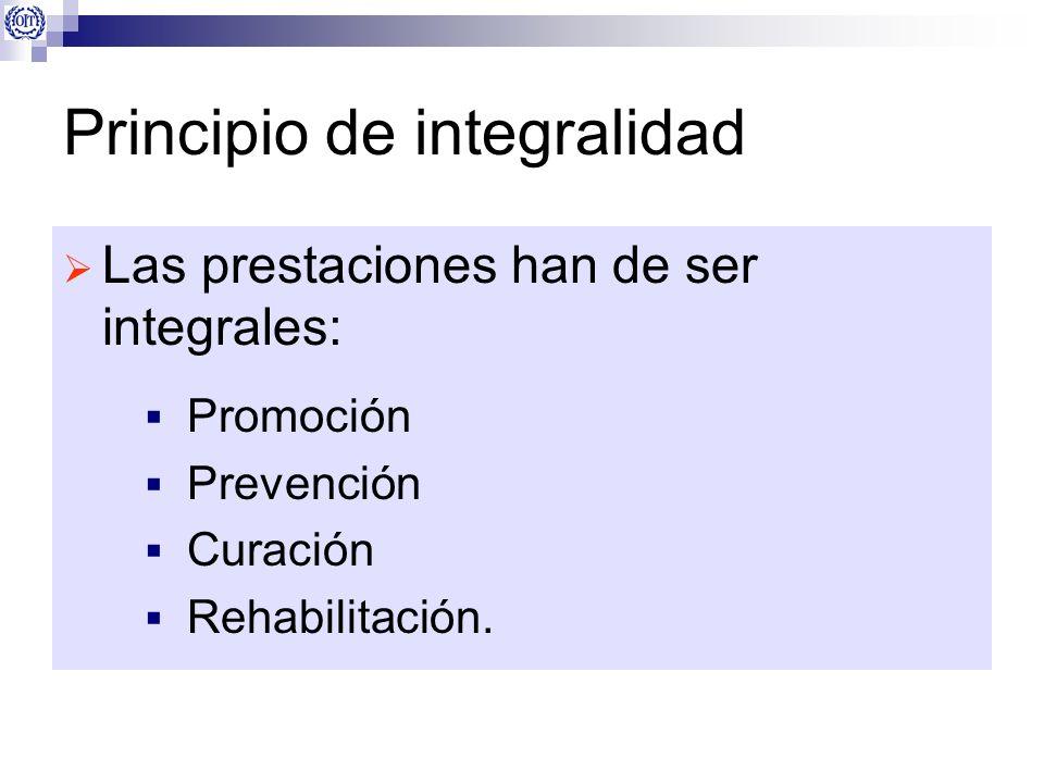 Principio de integralidad Las prestaciones han de ser integrales: Promoción Prevención Curación Rehabilitación.