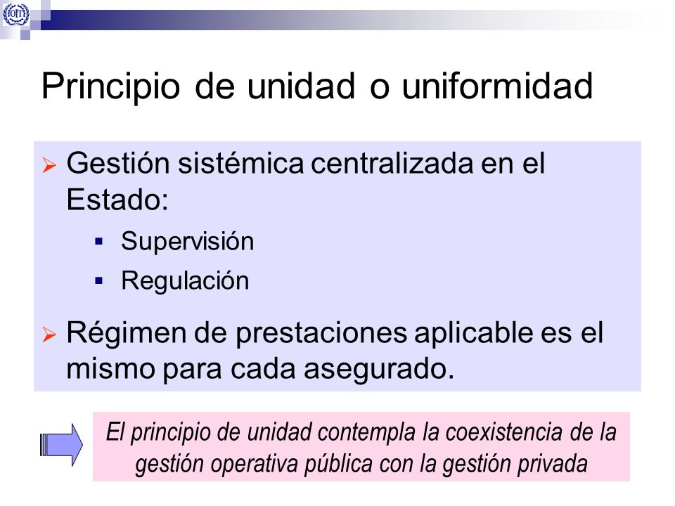 Principio de unidad o uniformidad Gestión sistémica centralizada en el Estado: Supervisión Regulación Régimen de prestaciones aplicable es el mismo pa