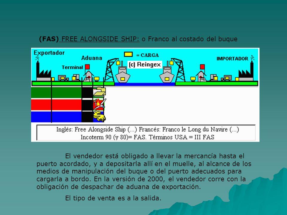 (FAS) FREE ALONGSIDE SHIP: o Franco al costado del buque El vendedor está obligado a llevar la mercancía hasta el puerto acordado, y a depositarla all
