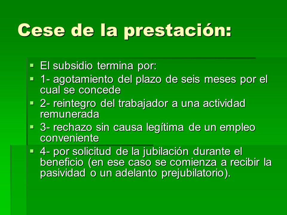 Cese de la prestación: El subsidio termina por: 1- agotamiento del plazo de seis meses por el cual se concede 2- reintegro del trabajador a una activi