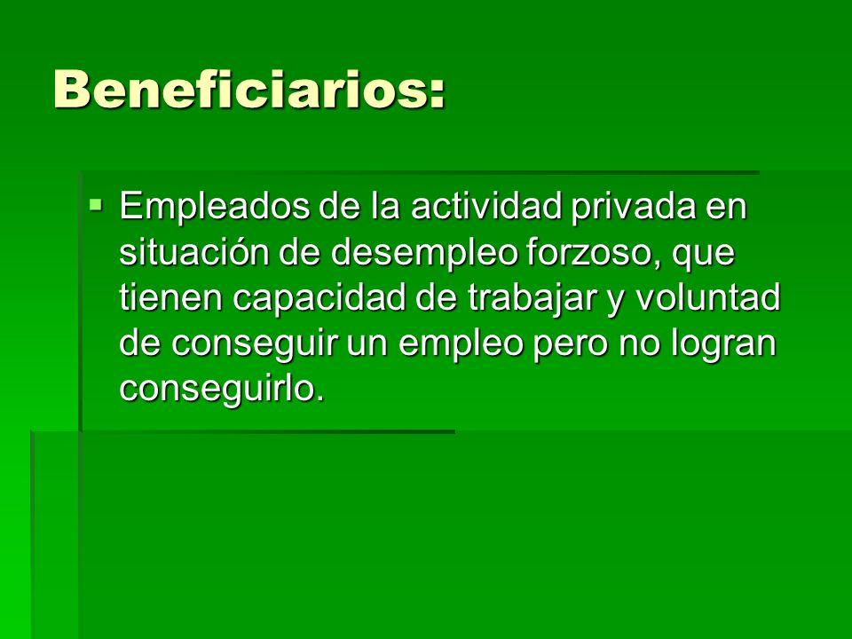 Beneficiarios: Empleados de la actividad privada en situación de desempleo forzoso, que tienen capacidad de trabajar y voluntad de conseguir un empleo