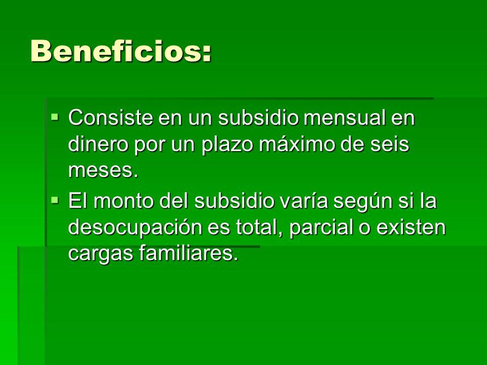 Beneficios: Consiste en un subsidio mensual en dinero por un plazo máximo de seis meses. El monto del subsidio varía según si la desocupación es total