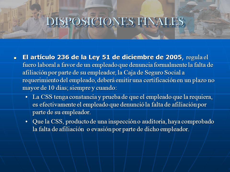 DISPOSICIONES FINALES El artículo 236 de la Ley 51 de diciembre de 2005, regula el fuero laboral a favor de un empleado que denuncia formalmente la fa