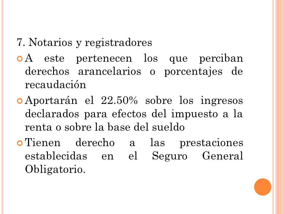 7. Notarios y registradores A este pertenecen los que perciban derechos arancelarios o porcentajes de recaudación Aportarán el 22.50% sobre los ingres