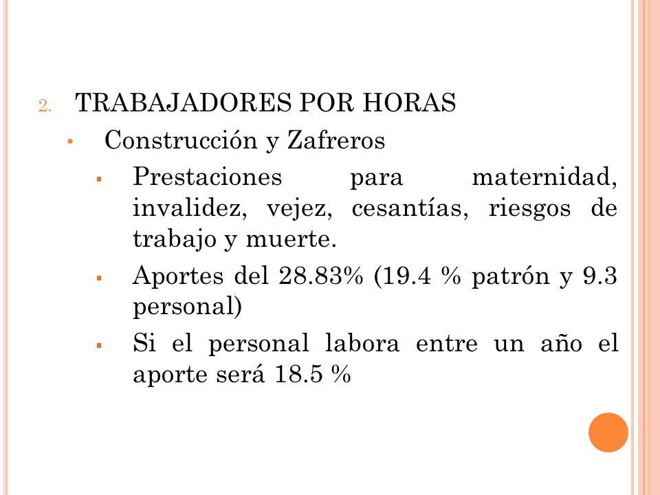 2. TRABAJADORES POR HORAS Construcción y Zafreros Prestaciones para maternidad, invalidez, vejez, cesantías, riesgos de trabajo y muerte. Aportes del