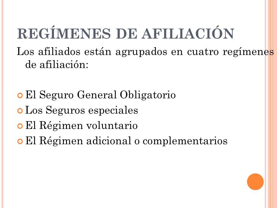 REGÍMENES DE AFILIACIÓN Los afiliados están agrupados en cuatro regímenes de afiliación: El Seguro General Obligatorio Los Seguros especiales El Régim