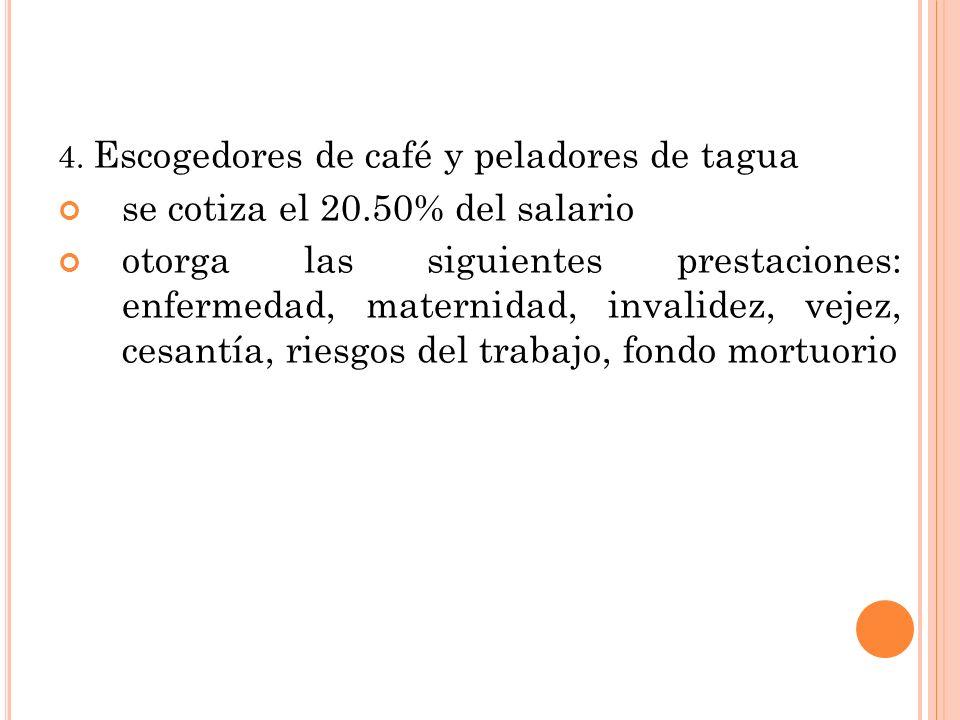 4. Escogedores de café y peladores de tagua se cotiza el 20.50% del salario otorga las siguientes prestaciones: enfermedad, maternidad, invalidez, vej
