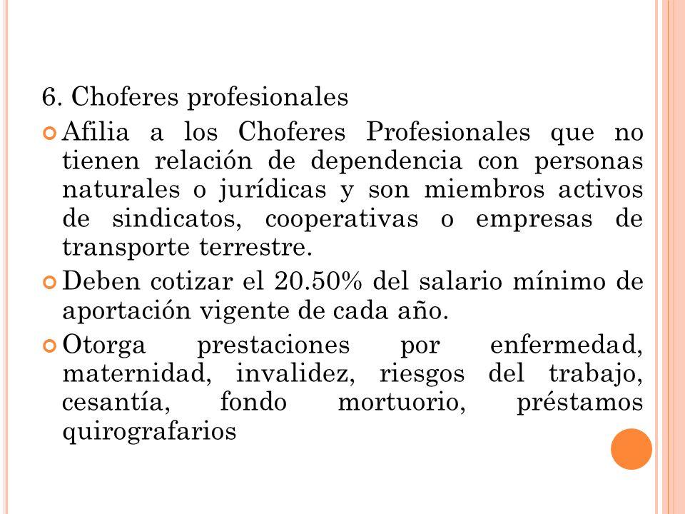 6. Choferes profesionales Afilia a los Choferes Profesionales que no tienen relación de dependencia con personas naturales o jurídicas y son miembros
