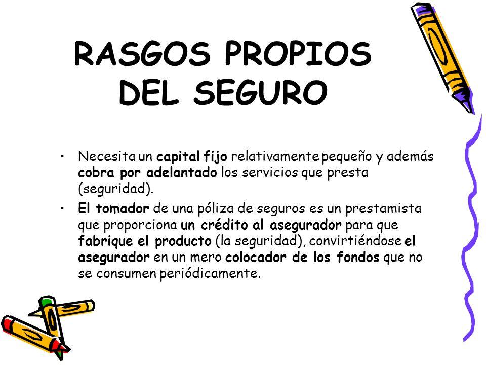 RASGOS PROPIOS DEL SEGURO Necesita un capital fijo relativamente pequeño y además cobra por adelantado los servicios que presta (seguridad). El tomado