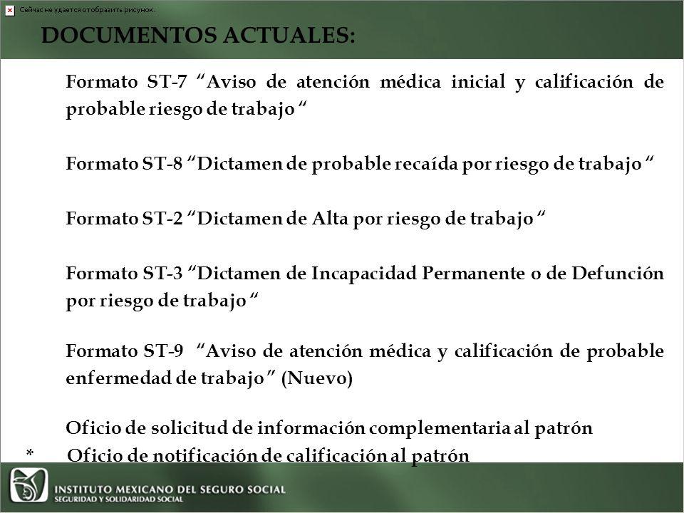 DOCUMENTOS ACTUALES: Formato ST-7 Aviso de atención médica inicial y calificación de probable riesgo de trabajo Formato ST-8 Dictamen de probable recaída por riesgo de trabajo Formato ST-2 Dictamen de Alta por riesgo de trabajo Formato ST-3 Dictamen de Incapacidad Permanente o de Defunción por riesgo de trabajo Formato ST-9 Aviso de atención médica y calificación de probable enfermedad de trabajo (Nuevo) Oficio de solicitud de información complementaria al patrón * Oficio de notificación de calificación al patrón