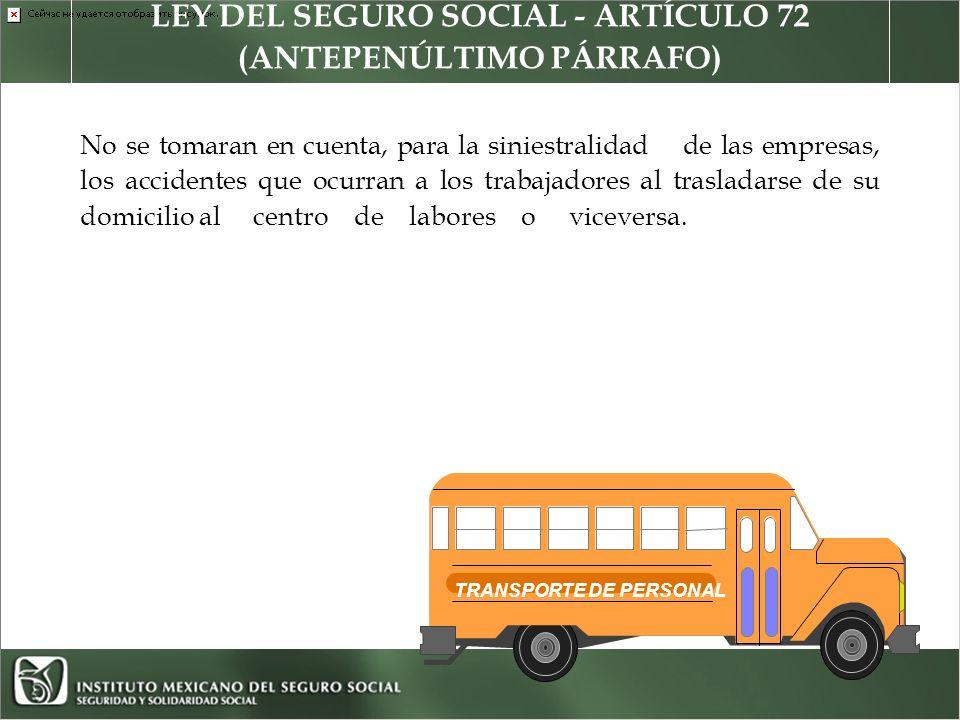 LEY DEL SEGURO SOCIAL - ARTÍCULO 72 (ANTEPENÚLTIMO PÁRRAFO) No se tomaran en cuenta, para la siniestralidad de las empresas, los accidentes que ocurran a los trabajadores al trasladarse de su domicilio al centro de labores o viceversa.