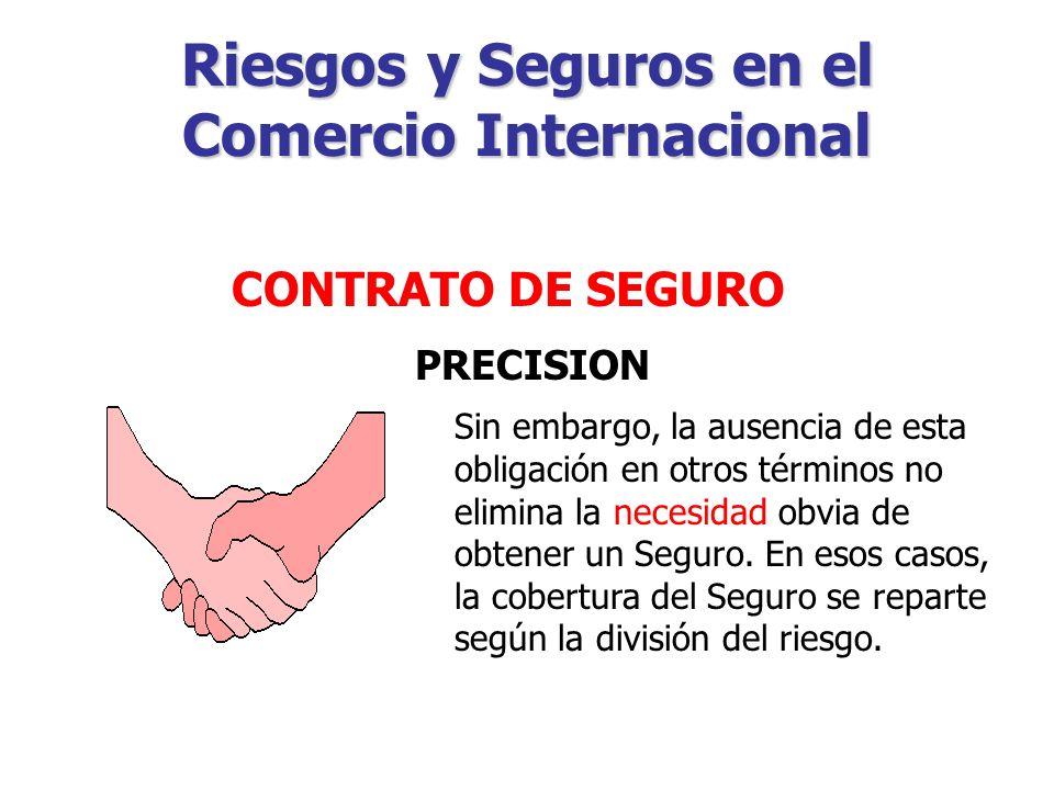Riesgos y Seguros en el Comercio Internacional PRECISION Por ejemplo: Cuando el precio se pacta en términos CIP y CIF, el exportador tiene la obligación de contratar un Seguro por un importe mínimo de cobertura (110% del valor de la mercancía).