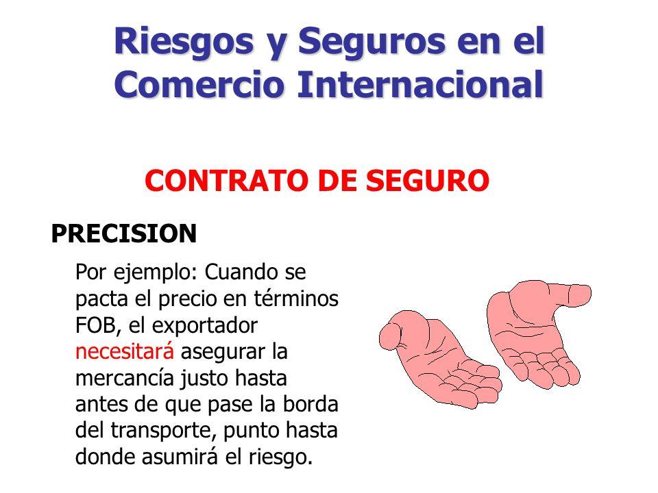 Riesgos y Seguros en el Comercio Internacional CONTRATO DE SEGURO PRECISION Sin embargo, la ausencia de esta obligación en otros términos no elimina la necesidad obvia de obtener un Seguro.