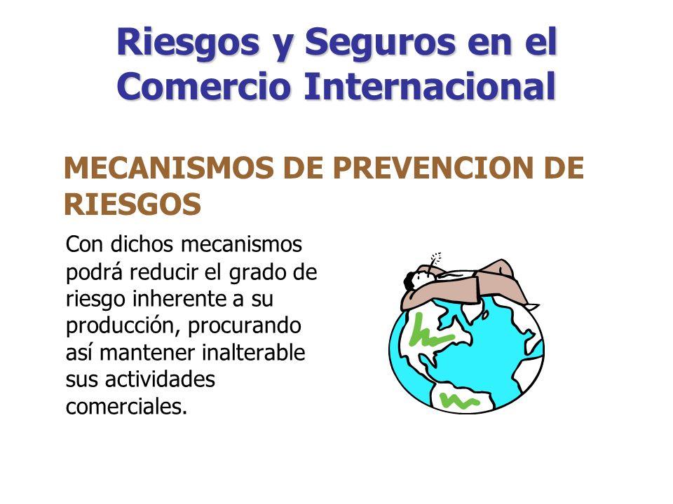 Riesgos y Seguros en el Comercio Internacional Consisten en establecer y cumplir medidas técnicas de seguridad en las actividades productivas que realicen (empresas productoras exportadoras) MECANISMOS DE PREVENCION DE RIESGOS