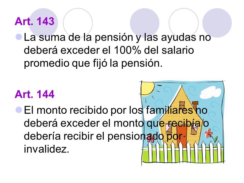 Art. 143 La suma de la pensión y las ayudas no deberá exceder el 100% del salario promedio que fijó la pensión. Art. 144 El monto recibido por los fam