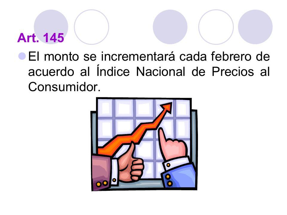 Art. 145 El monto se incrementará cada febrero de acuerdo al Índice Nacional de Precios al Consumidor.