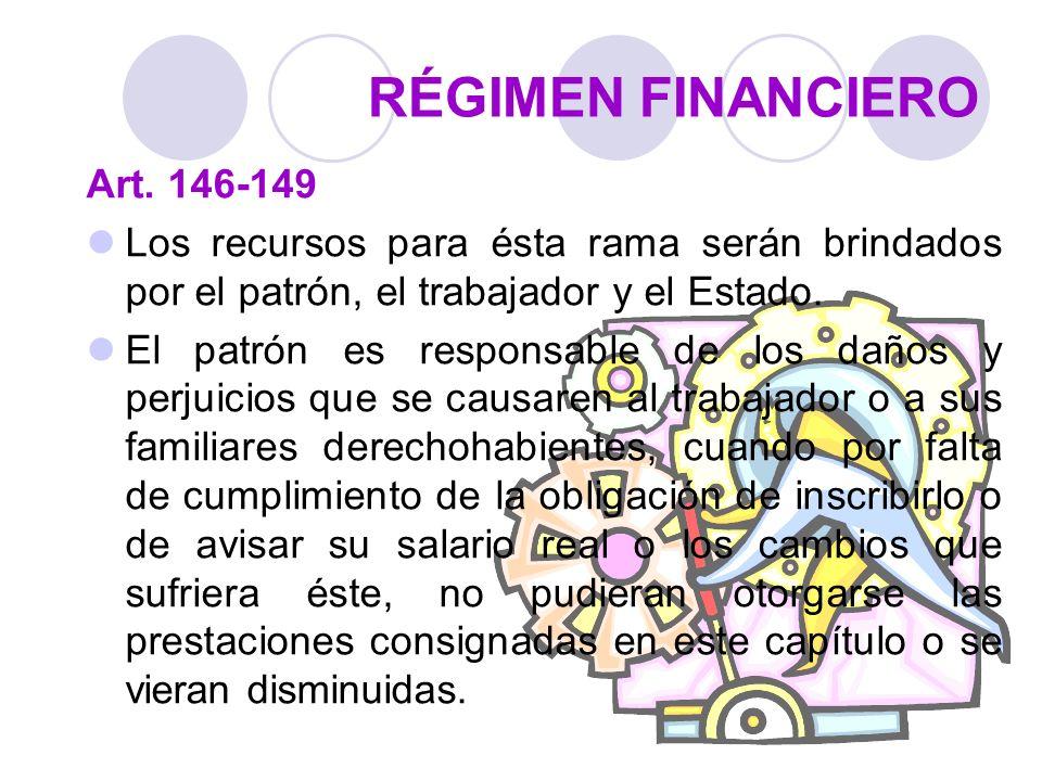 RÉGIMEN FINANCIERO Art. 146-149 Los recursos para ésta rama serán brindados por el patrón, el trabajador y el Estado. El patrón es responsable de los