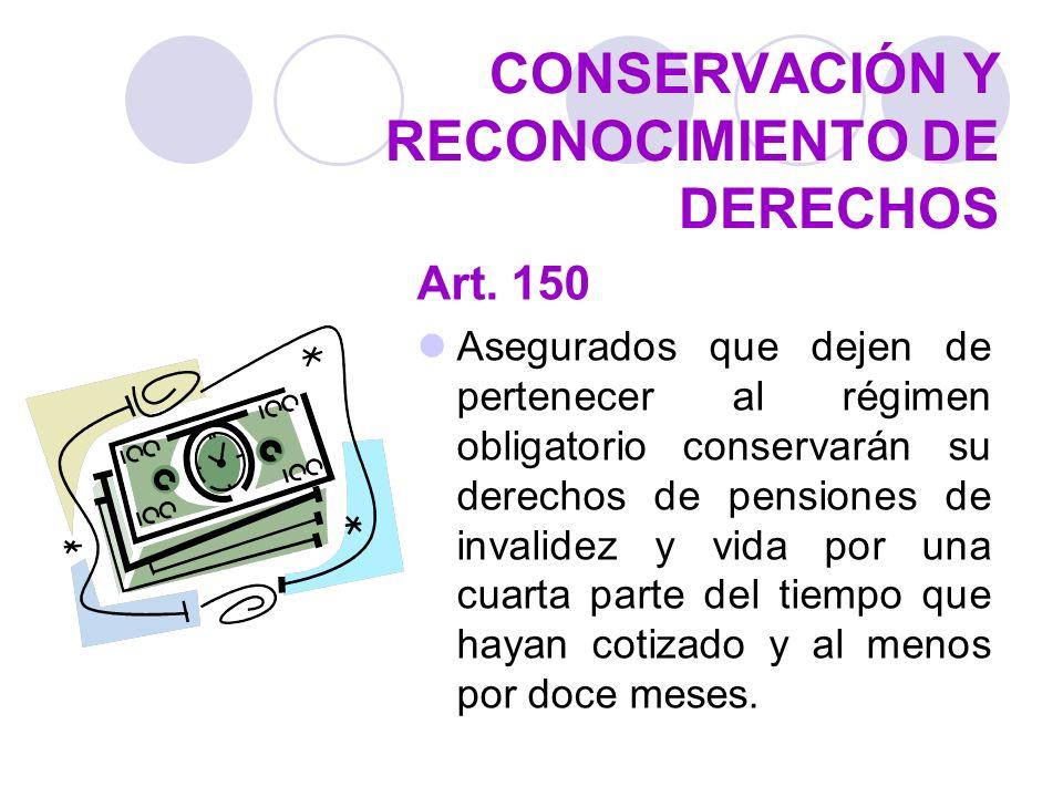 CONSERVACIÓN Y RECONOCIMIENTO DE DERECHOS Art. 150 Asegurados que dejen de pertenecer al régimen obligatorio conservarán su derechos de pensiones de i