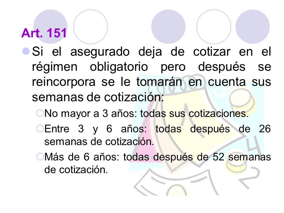 Art. 151 Si el asegurado deja de cotizar en el régimen obligatorio pero después se reincorpora se le tomarán en cuenta sus semanas de cotización: No m