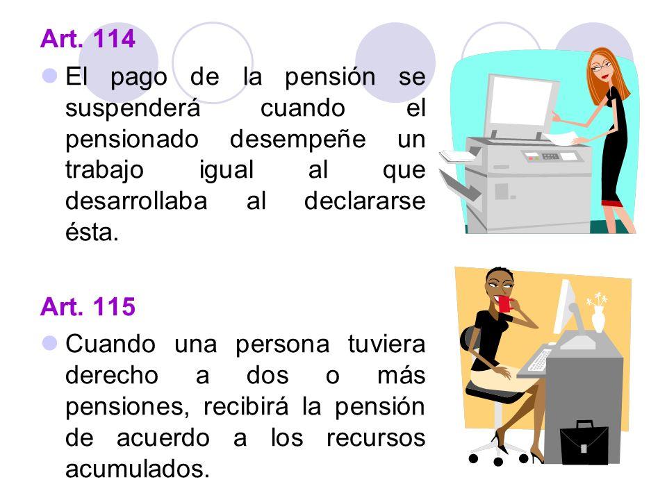 Art. 114 El pago de la pensión se suspenderá cuando el pensionado desempeñe un trabajo igual al que desarrollaba al declararse ésta. Art. 115 Cuando u