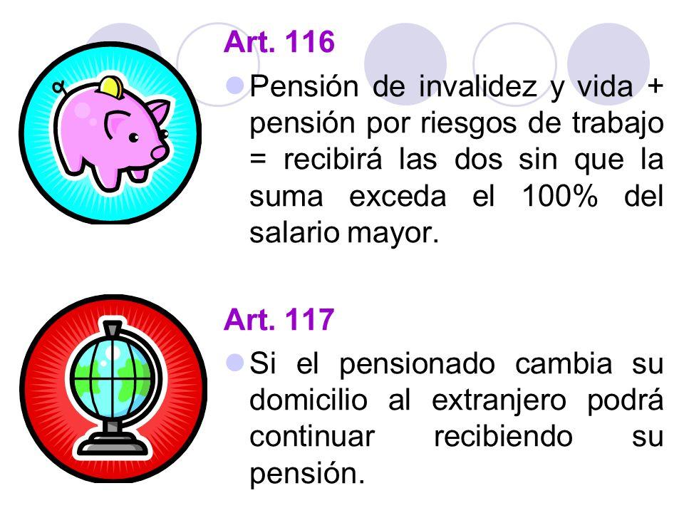 Art. 116 Pensión de invalidez y vida + pensión por riesgos de trabajo = recibirá las dos sin que la suma exceda el 100% del salario mayor. Art. 117 Si
