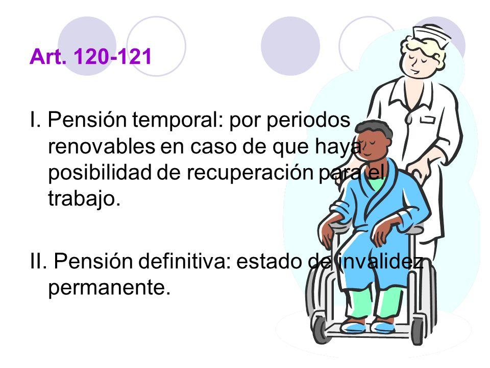 Art. 120-121 I. Pensión temporal: por periodos renovables en caso de que haya posibilidad de recuperación para el trabajo. II. Pensión definitiva: est