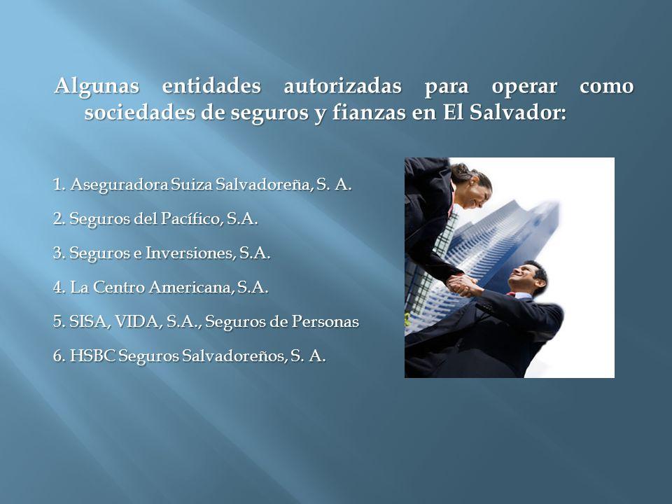Algunas entidades autorizadas para operar como sociedades de seguros y fianzas en El Salvador: 1. Aseguradora Suiza Salvadoreña, S. A. 2. Seguros del