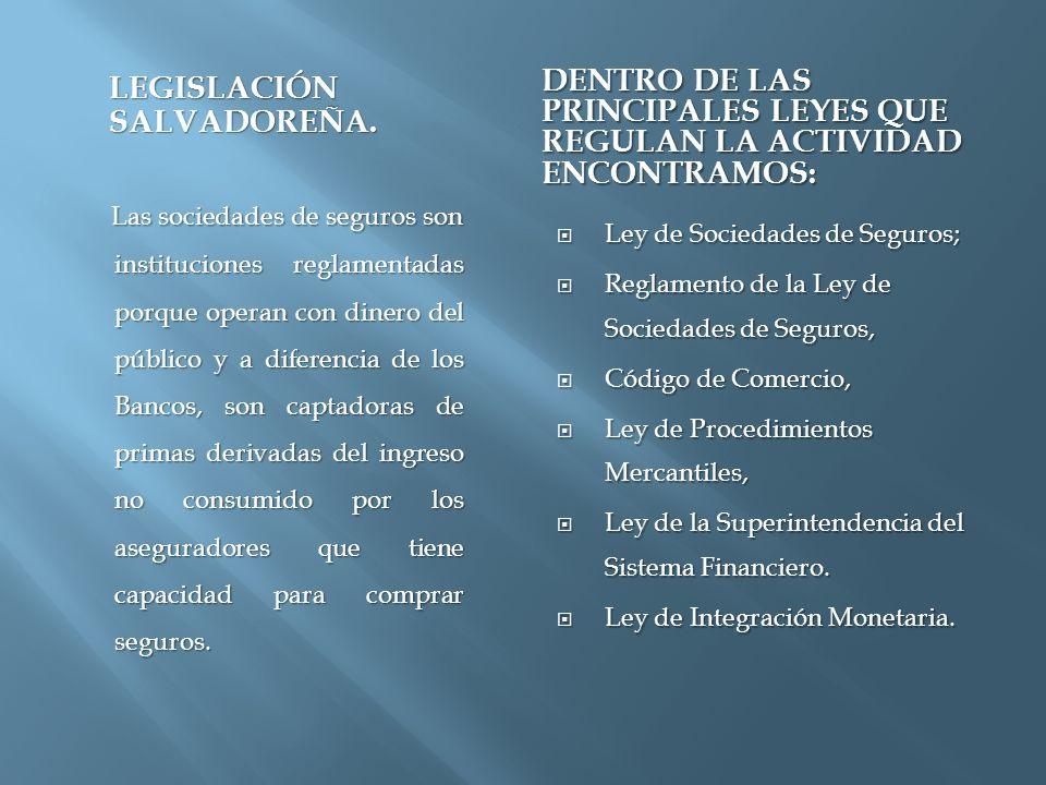 LEGISLACIÓN SALVADOREÑA. DENTRO DE LAS PRINCIPALES LEYES QUE REGULAN LA ACTIVIDAD ENCONTRAMOS: Las sociedades de seguros son instituciones reglamentad