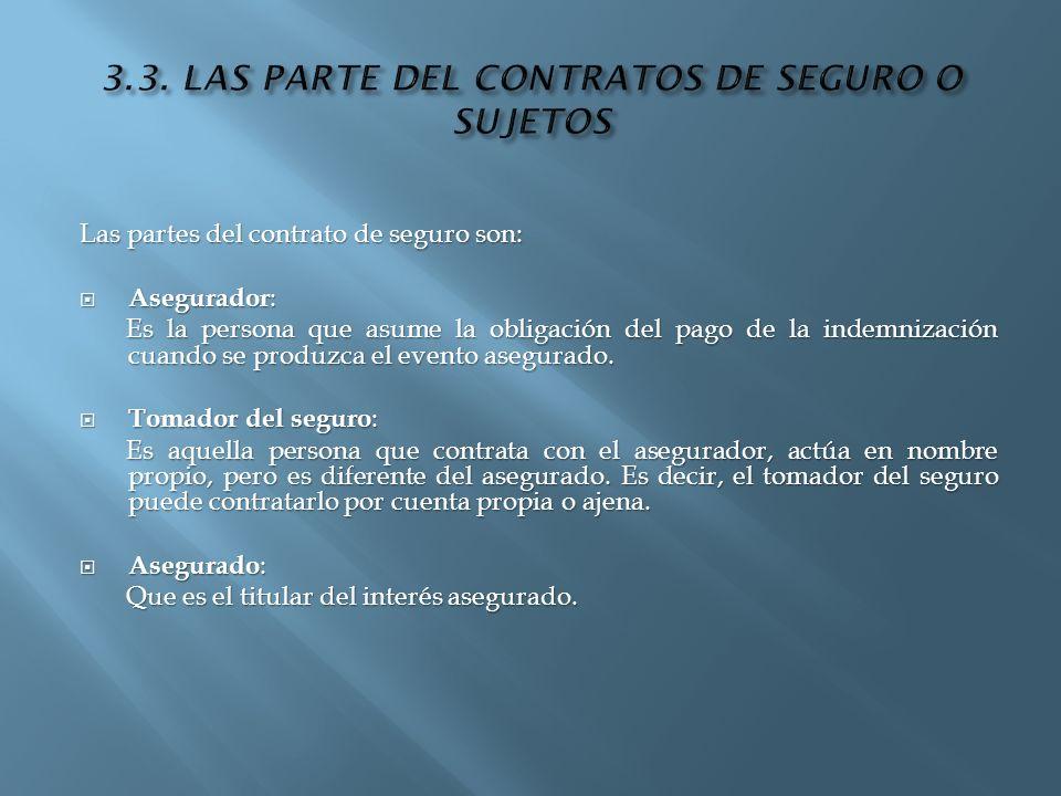 Las partes del contrato de seguro son: Asegurador : Asegurador : Es la persona que asume la obligación del pago de la indemnización cuando se produzca