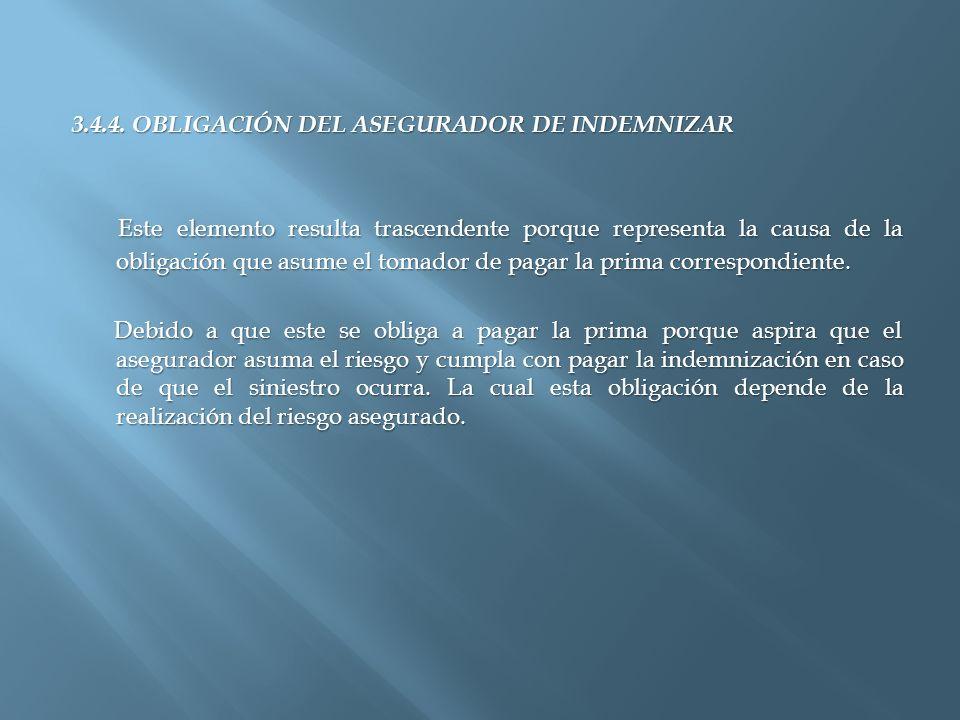 3.4.4. OBLIGACIÓN DEL ASEGURADOR DE INDEMNIZAR Este elemento resulta trascendente porque representa la causa de la obligación que asume el tomador de