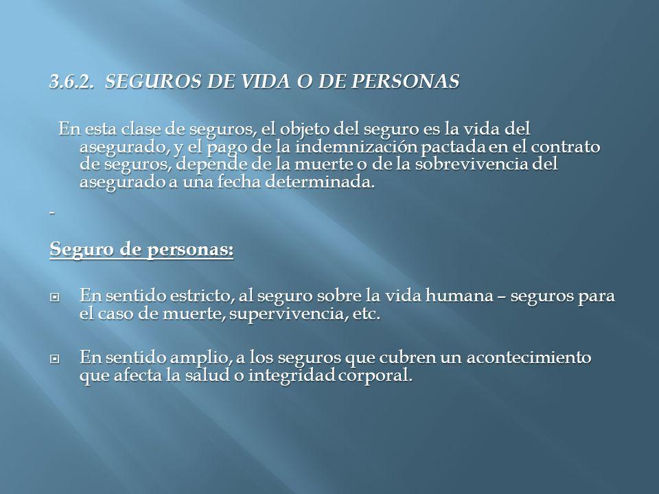 3.6.2. SEGUROS DE VIDA O DE PERSONAS En esta clase de seguros, el objeto del seguro es la vida del asegurado, y el pago de la indemnización pactada en