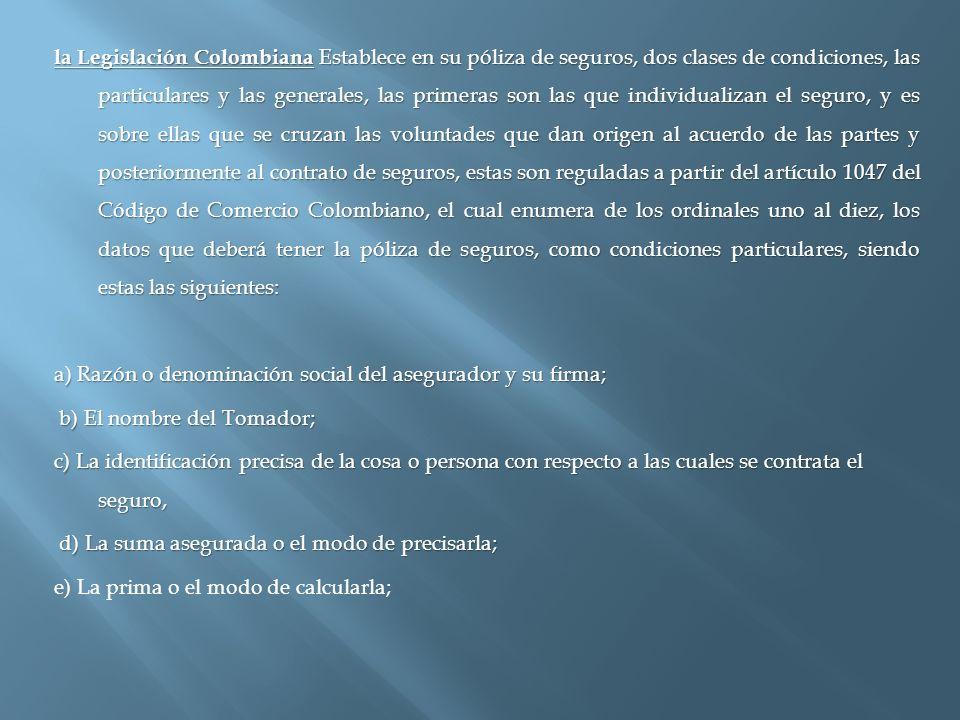 la Legislación Colombiana Establece en su póliza de seguros, dos clases de condiciones, las particulares y las generales, las primeras son las que ind