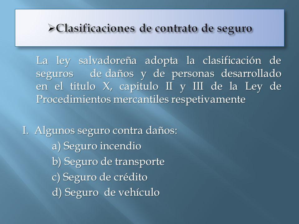 La ley salvadoreña adopta la clasificación de seguros de daños y de personas desarrollado en el titulo X, capitulo II y III de la Ley de Procedimiento