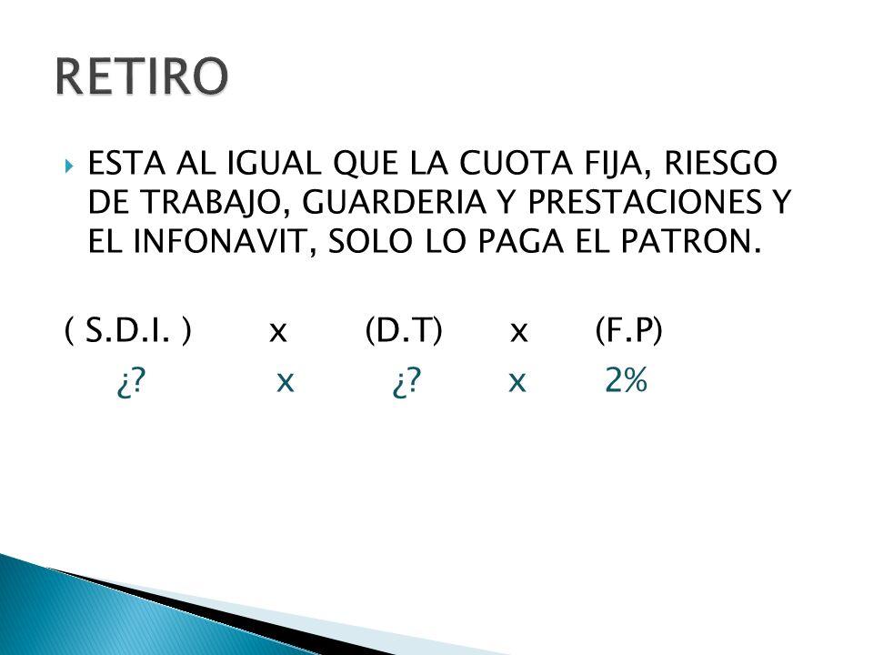 ESTA AL IGUAL QUE LA CUOTA FIJA, RIESGO DE TRABAJO, GUARDERIA Y PRESTACIONES Y EL INFONAVIT, SOLO LO PAGA EL PATRON. ( S.D.I. ) x (D.T) x (F.P) ¿? x ¿