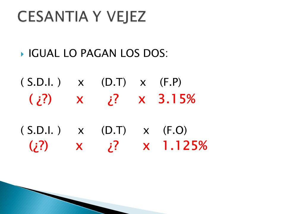 IGUAL LO PAGAN LOS DOS: ( S.D.I. ) x (D.T) x (F.P) ( ¿?) x ¿? x 3.15% ( S.D.I. ) x (D.T) x (F.O) (¿?) x ¿? x 1.125%