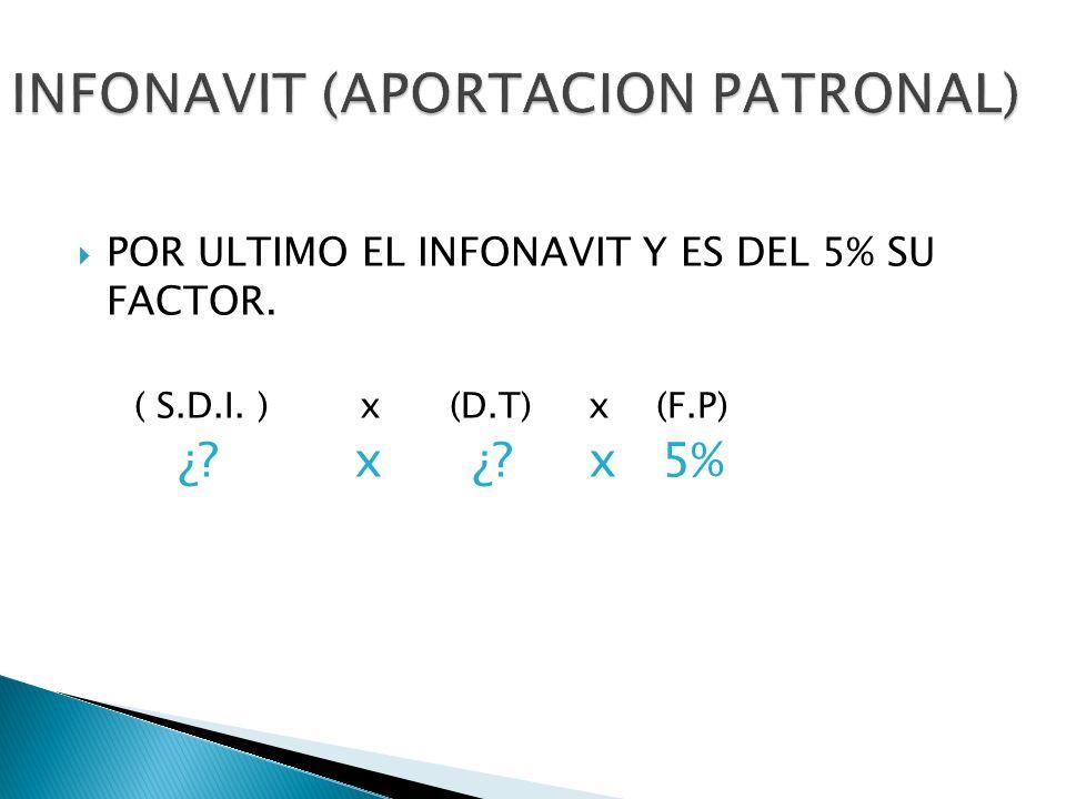 POR ULTIMO EL INFONAVIT Y ES DEL 5% SU FACTOR. ( S.D.I. ) x (D.T) x (F.P) ¿? x ¿? x 5%