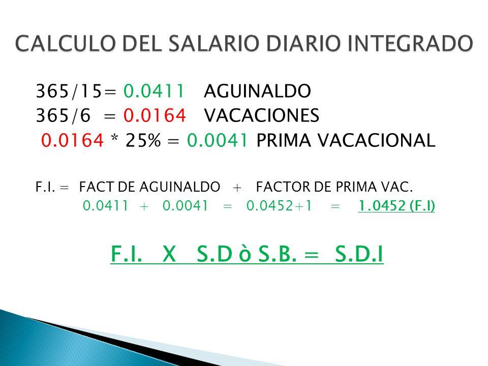 365/15= 0.0411 AGUINALDO 365/6 = 0.0164 VACACIONES 0.0164 * 25% = 0.0041 PRIMA VACACIONAL F.I. = FACT DE AGUINALDO + FACTOR DE PRIMA VAC. 0.0411 + 0.0