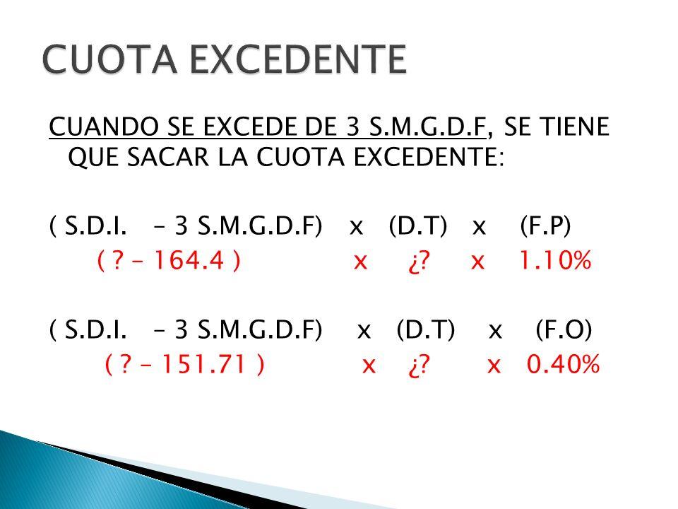 CUANDO SE EXCEDE DE 3 S.M.G.D.F, SE TIENE QUE SACAR LA CUOTA EXCEDENTE: ( S.D.I. – 3 S.M.G.D.F) x (D.T) x (F.P) ( ? – 164.4 ) x ¿? x 1.10% ( S.D.I. –