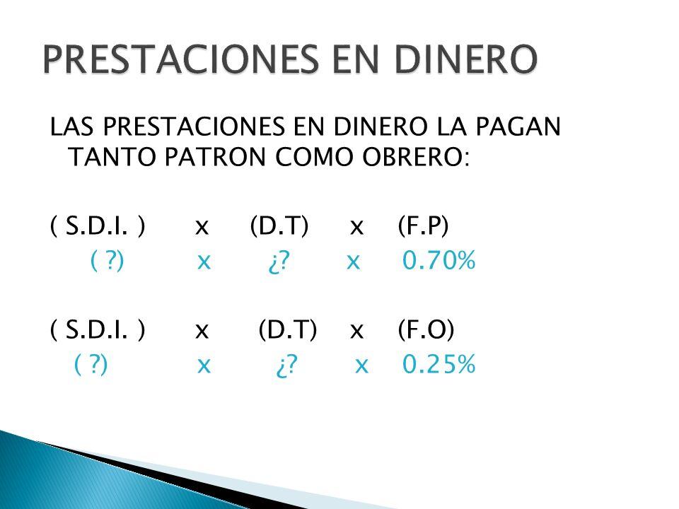 LAS PRESTACIONES EN DINERO LA PAGAN TANTO PATRON COMO OBRERO: ( S.D.I. ) x (D.T) x (F.P) ( ?) x ¿? x 0.70% ( S.D.I. ) x (D.T) x (F.O) ( ?) x ¿? x 0.25