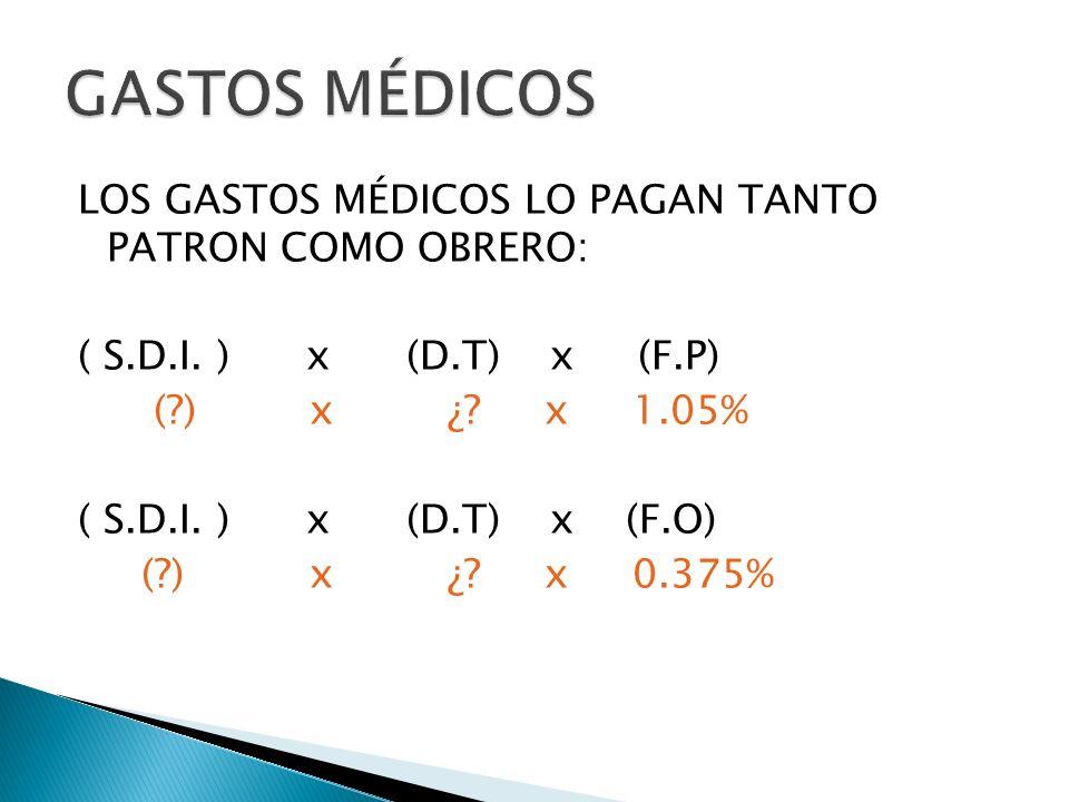 LOS GASTOS MÉDICOS LO PAGAN TANTO PATRON COMO OBRERO: ( S.D.I. ) x (D.T) x (F.P) (?) x ¿? x 1.05% ( S.D.I. ) x (D.T) x (F.O) (?) x ¿? x 0.375%