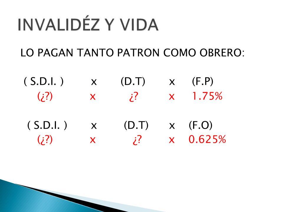LO PAGAN TANTO PATRON COMO OBRERO: ( S.D.I. ) x (D.T) x (F.P) (¿?) x ¿? x 1.75% ( S.D.I. ) x (D.T) x (F.O) (¿?) x ¿? x 0.625%