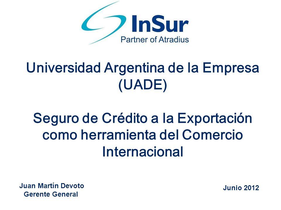 Juan Martín Devoto Gerente General Universidad Argentina de la Empresa (UADE) Seguro de Crédito a la Exportación como herramienta del Comercio Interna