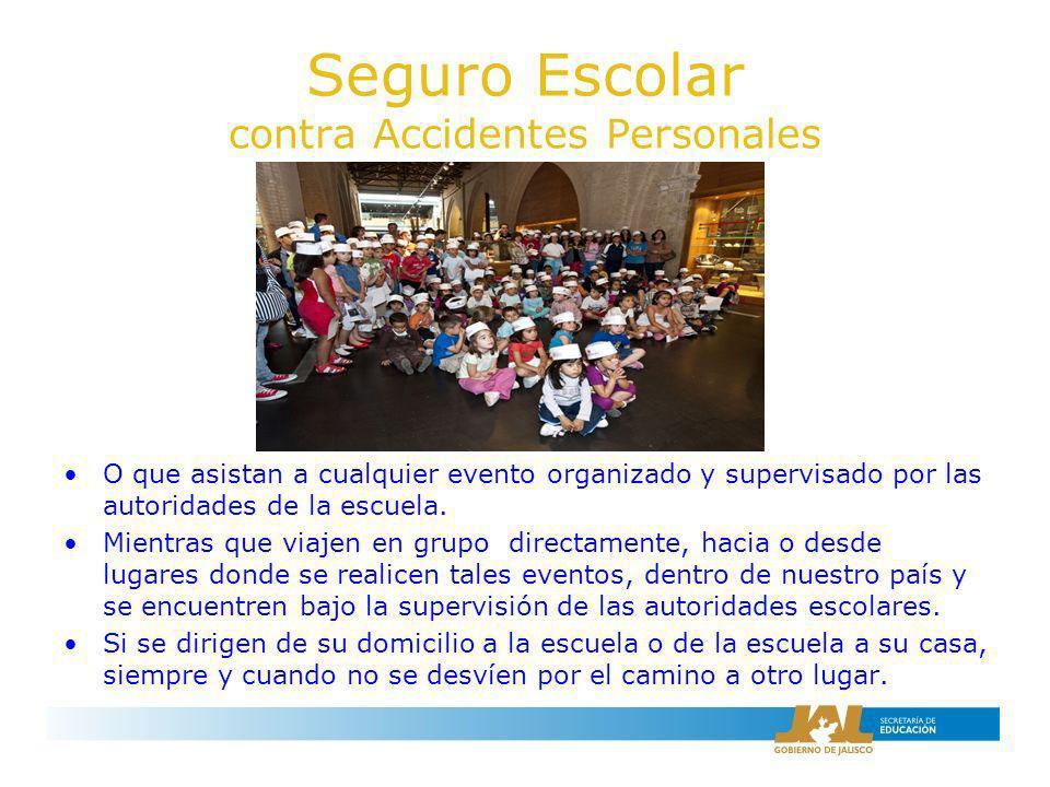 Seguro Escolar contra Accidentes Personales O que asistan a cualquier evento organizado y supervisado por las autoridades de la escuela. Mientras que