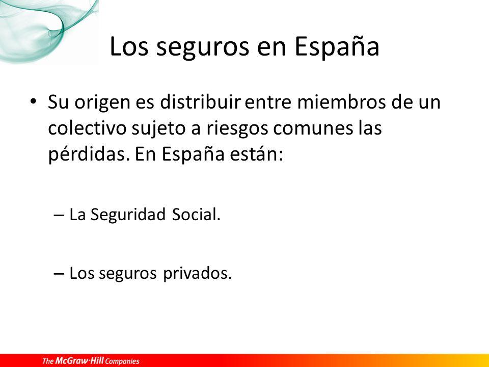 Los seguros en España Su origen es distribuir entre miembros de un colectivo sujeto a riesgos comunes las pérdidas. En España están: – La Seguridad So