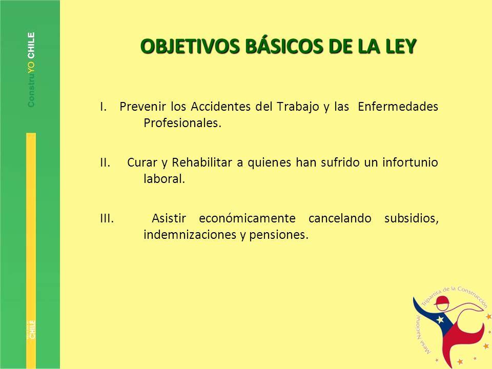 OBJETIVOS BÁSICOS DE LA LEY I. Prevenir los Accidentes del Trabajo y las Enfermedades Profesionales. II. Curar y Rehabilitar a quienes han sufrido un