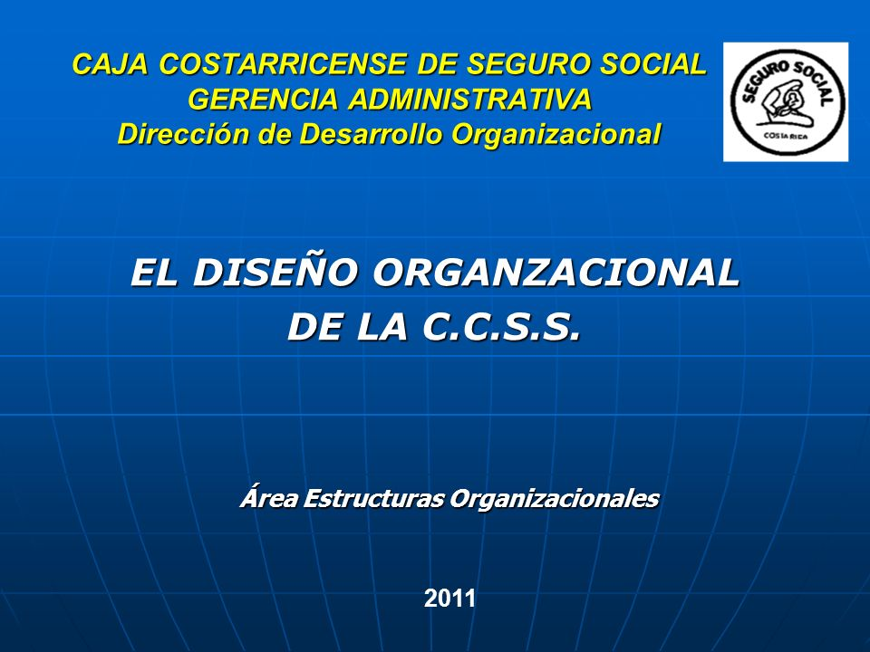 CAJA COSTARRICENSE DE SEGURO SOCIAL GERENCIA ADMINISTRATIVA Dirección de Desarrollo Organizacional EL DISEÑO ORGANZACIONAL DE LA C.C.S.S. 2011 Área Es