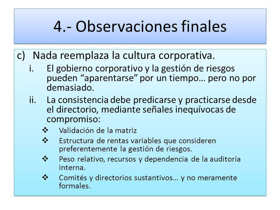 4.- Observaciones finales c)Nada reemplaza la cultura corporativa. i.El gobierno corporativo y la gestión de riesgos pueden aparentarse por un tiempo…