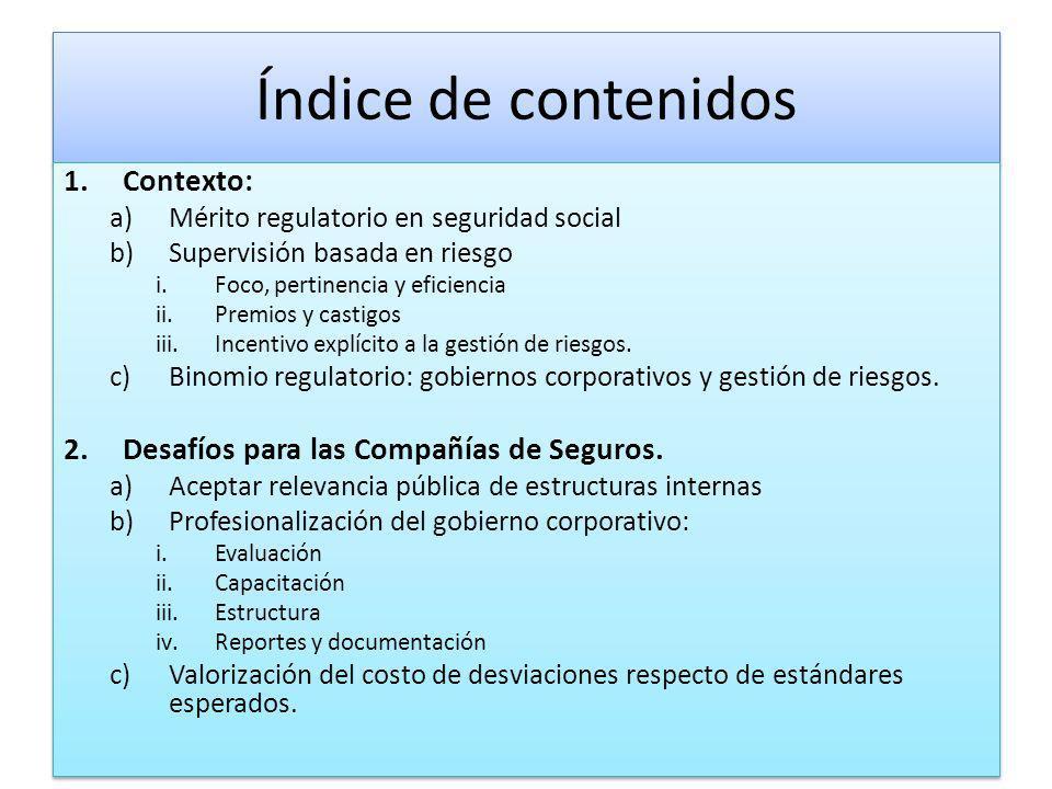 Índice de contenidos 1.Contexto: a)Mérito regulatorio en seguridad social b)Supervisión basada en riesgo i.Foco, pertinencia y eficiencia ii.Premios y castigos iii.Incentivo explícito a la gestión de riesgos.