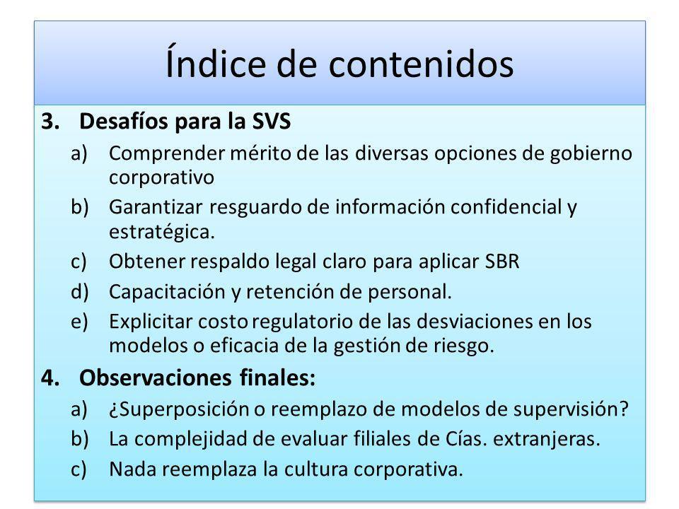 Índice de contenidos 3.Desafíos para la SVS a)Comprender mérito de las diversas opciones de gobierno corporativo b)Garantizar resguardo de información confidencial y estratégica.