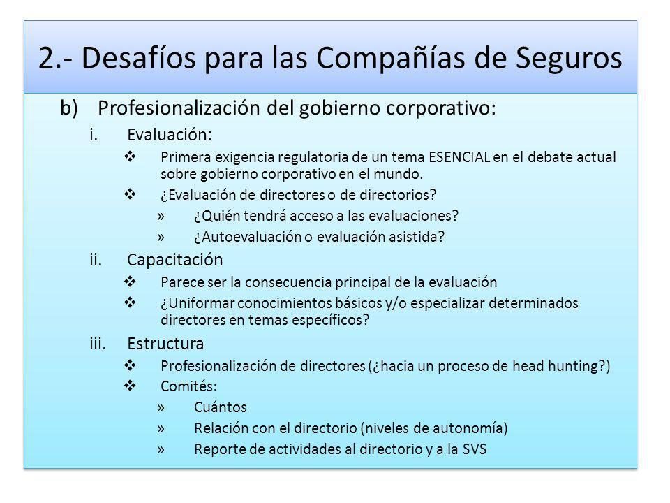 2.- Desafíos para las Compañías de Seguros b)Profesionalización del gobierno corporativo: i.Evaluación: Primera exigencia regulatoria de un tema ESENCIAL en el debate actual sobre gobierno corporativo en el mundo.